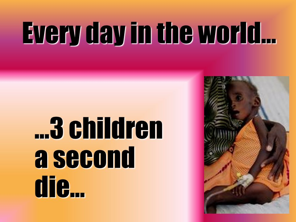 Every day in the world… …3 children a second die…