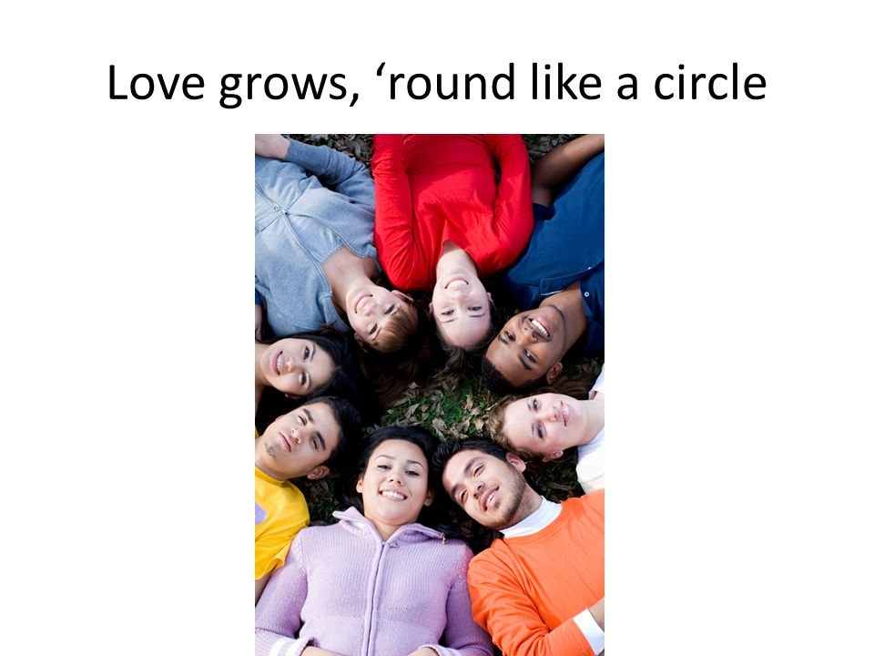 Love grows, 'round like a circle