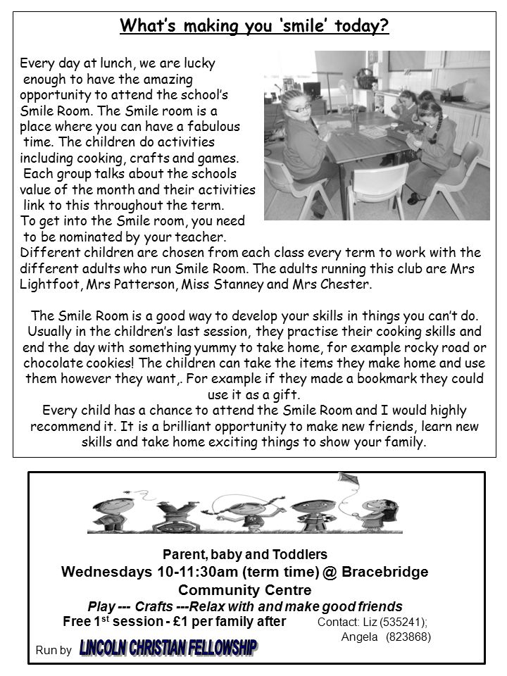 Parent, baby and Toddlers Wednesdays 10-11:30am (term time) @ Bracebridge Community Centre Play --- Crafts ---Relax with and make good friends Free 1 st session - £1 per family after Contact: Liz (535241); Angela (823868) Run by What's making you 'smile' today.