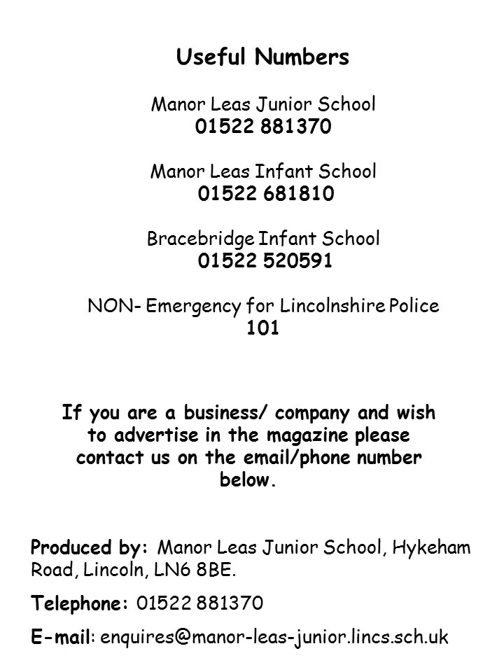 Useful Numbers Manor Leas Junior School 01522 881370 Manor Leas Infant School 01522 681810 Bracebridge Infant School 01522 520591 NON- Emergency for Lincolnshire Police 101 Produced by: Manor Leas Junior School, Hykeham Road, Lincoln, LN6 8BE.