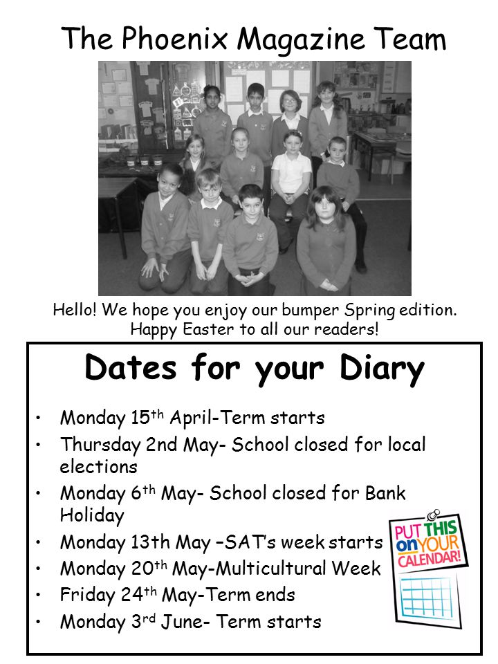 The Phoenix Magazine Team Dates for your Diary Monday 15 th April-Term starts Thursday 2nd May- School closed for local elections Monday 6 th May- School closed for Bank Holiday Monday 13th May –SAT's week starts Monday 20 th May-Multicultural Week Friday 24 th May-Term ends Monday 3 rd June- Term starts Hello.