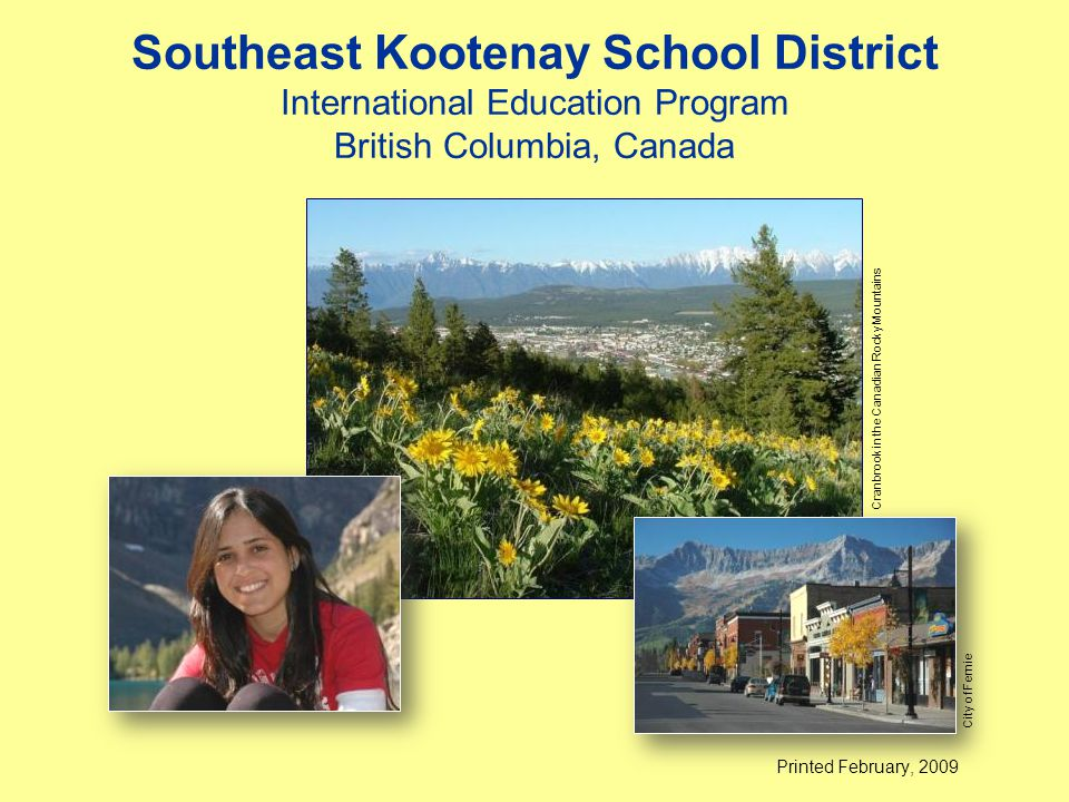 Southeast Kootenay School District International Education Program British Columbia, Canada Printed February, 2009 Cranbrook in the Canadian Rocky Mountains City of Fernie