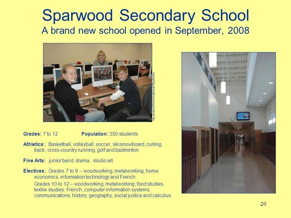 Sparwood Secondary School A brand new school opened in September, 2008 Grades: 7 to 12Population: 350 students Athletics: Basketball, volleyball, soccer, ski/snowboard, curling, track, cross-country running, golf and badminton Fine Arts: junior band, drama, studio art, Electives: Grades 7 to 9 – woodworking, metalworking, home economics, information technology and French Grades 10 to 12 – woodworking, metalworking, food studies, textile studies, French, computer information systems, communications, history, geography, social justice and calculus 20 Sparwood International Students