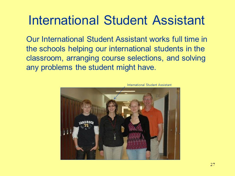 International Student Assistant 27 Our International Student Assistant works full time in the schools helping our international students in the classroom, arranging course selections, and solving any problems the student might have.