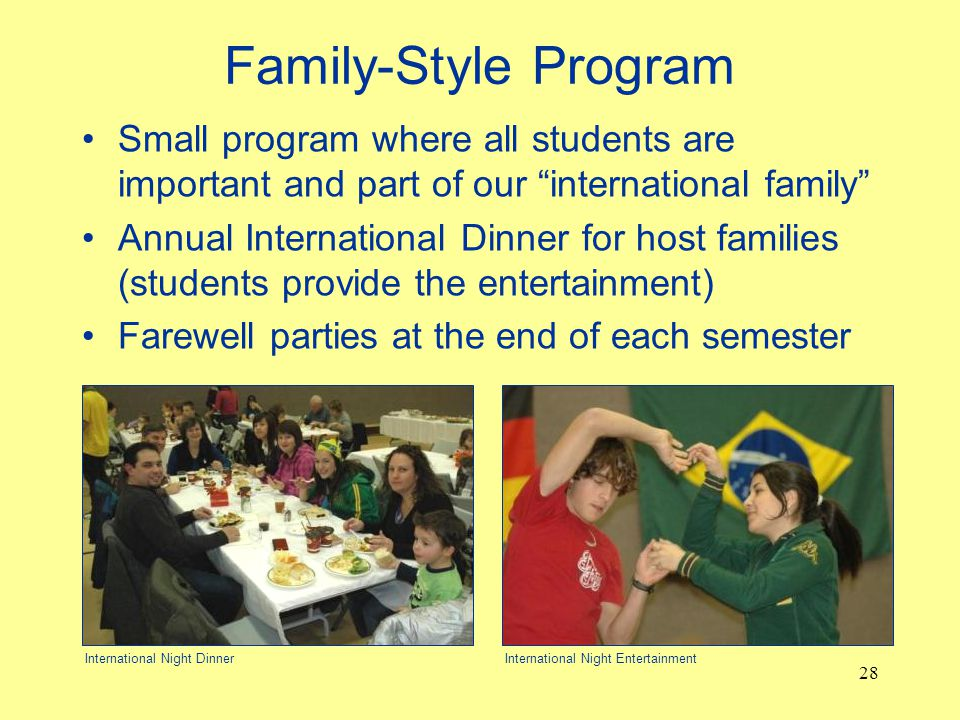 Family-Style Program Small program where all students are important and part of our international family Annual International Dinner for host families (students provide the entertainment) Farewell parties at the end of each semester 28 International Night DinnerInternational Night Entertainment