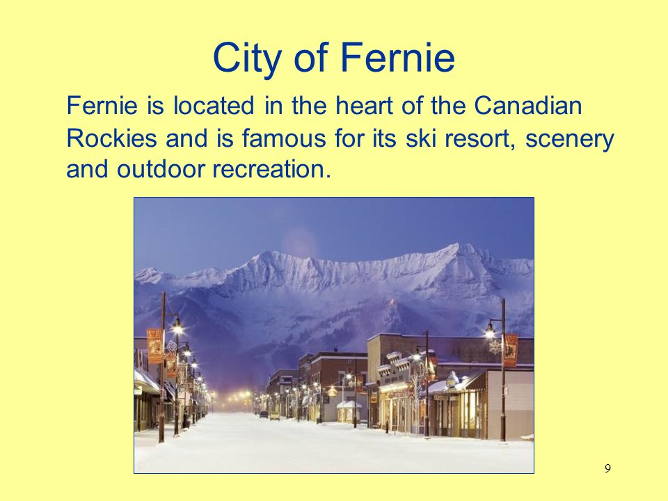 City of Fernie Fernie is located in the heart of the Canadian Rockies and is famous for its ski resort, scenery and outdoor recreation.