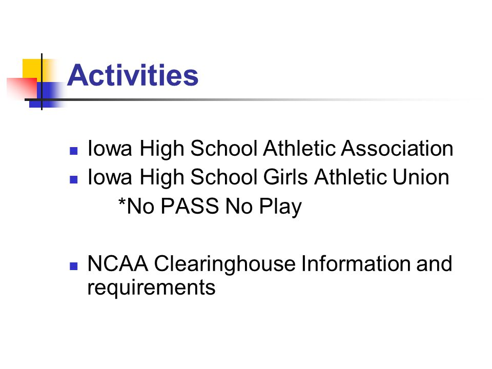 Activities Iowa High School Athletic Association Iowa High School Girls Athletic Union *No PASS No Play NCAA Clearinghouse Information and requirements