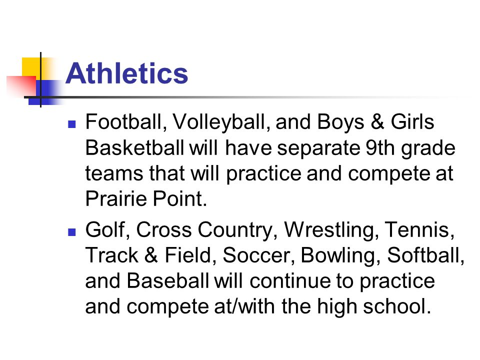 Athletics Football, Volleyball, and Boys & Girls Basketball will have separate 9th grade teams that will practice and compete at Prairie Point.