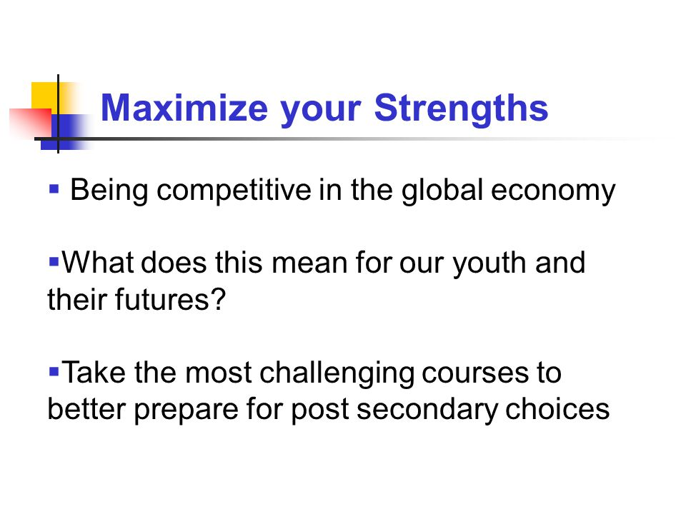 Maximize your Strengths  Being competitive in the global economy  What does this mean for our youth and their futures.