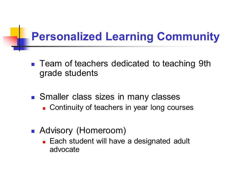 Personalized Learning Community Team of teachers dedicated to teaching 9th grade students Smaller class sizes in many classes Continuity of teachers in year long courses Advisory (Homeroom) Each student will have a designated adult advocate