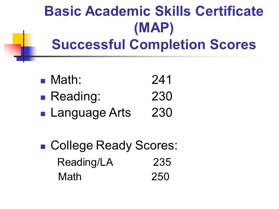 Basic Academic Skills Certificate (MAP) Successful Completion Scores Math: 241 Reading:230 Language Arts230 College Ready Scores: Reading/LA 235 Math 250