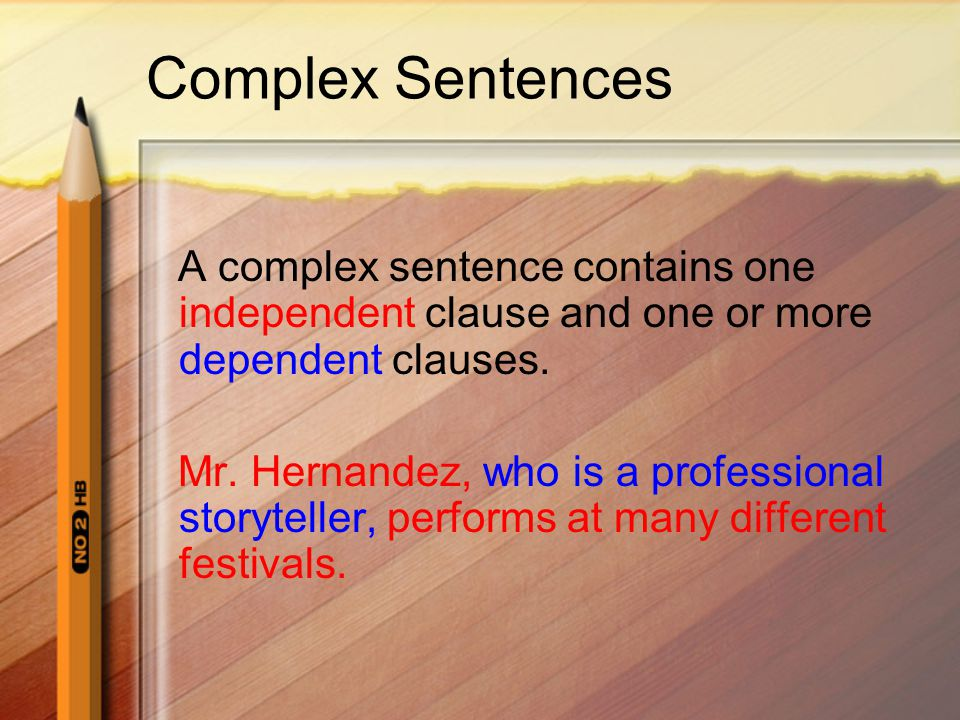 A complex sentence contains one independent clause and one or more dependent clauses. Mr. Hernandez, who is a professional storyteller, performs at ma
