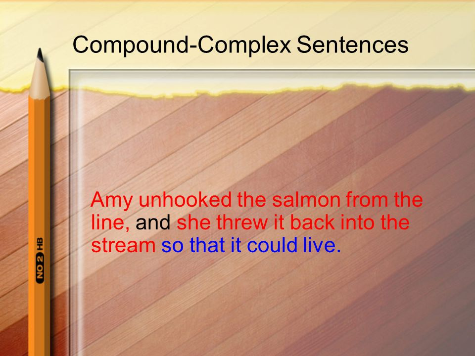 Compound-Complex Sentences Amy unhooked the salmon from the line, and she threw it back into the stream so that it could live.