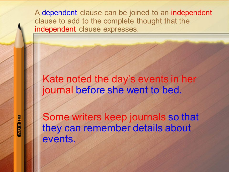 A dependent clause can be joined to an independent clause to add to the complete thought that the independent clause expresses. Kate noted the day's e