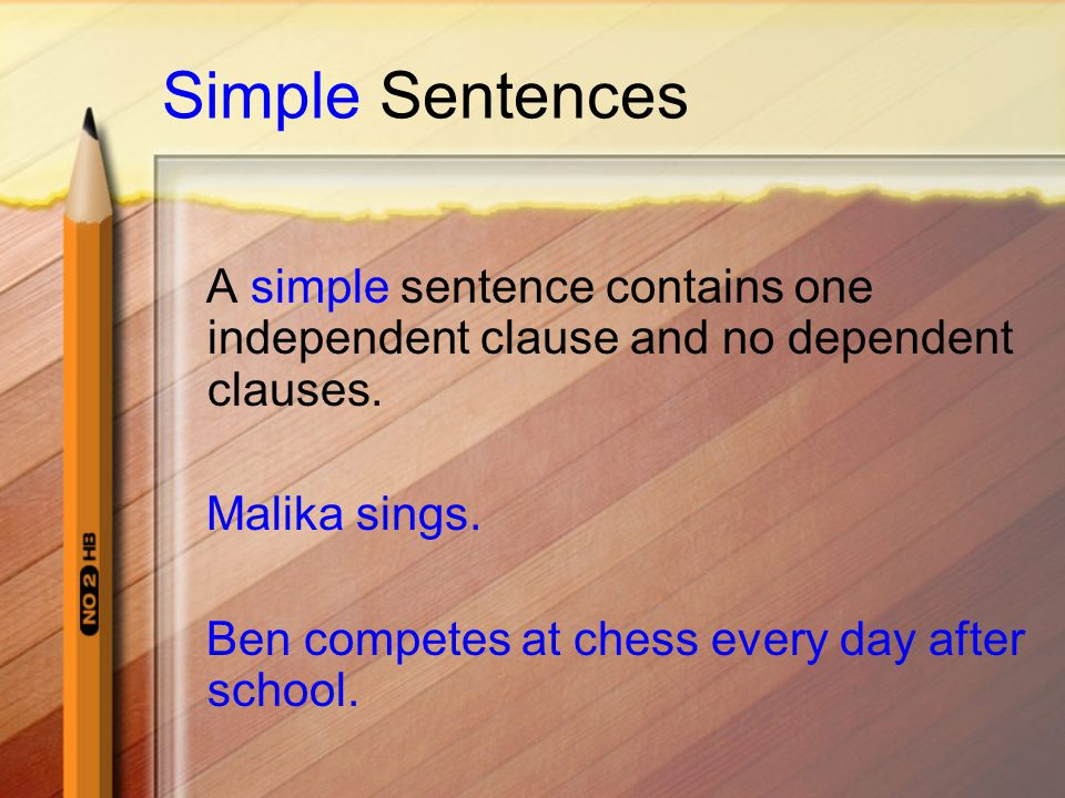 Simple Sentences A simple sentence contains one independent clause and no dependent clauses. Malika sings. Ben competes at chess every day after schoo