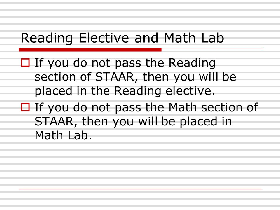 Reading Elective and Math Lab  If you do not pass the Reading section of STAAR, then you will be placed in the Reading elective.