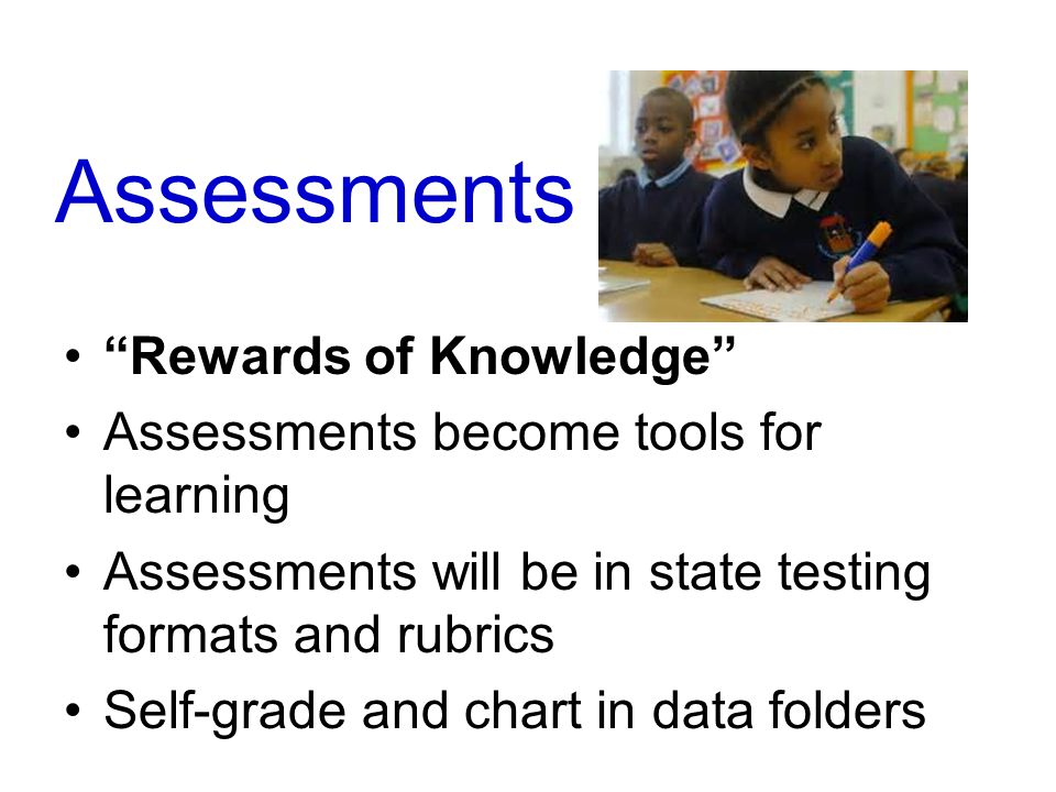 Assessments Rewards of Knowledge Assessments become tools for learning Assessments will be in state testing formats and rubrics Self-grade and chart in data folders