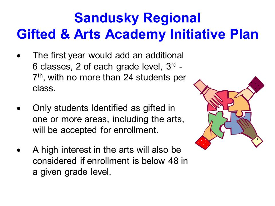 Sandusky Regional Gifted & Arts Academy Initiative Plan  The first year would add an additional 6 classes, 2 of each grade level, 3 rd - 7 th, with no more than 24 students per class.