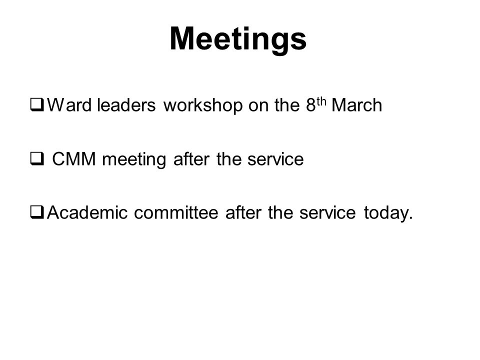 Meetings  Ward leaders workshop on the 8 th March  CMM meeting after the service  Academic committee after the service today.