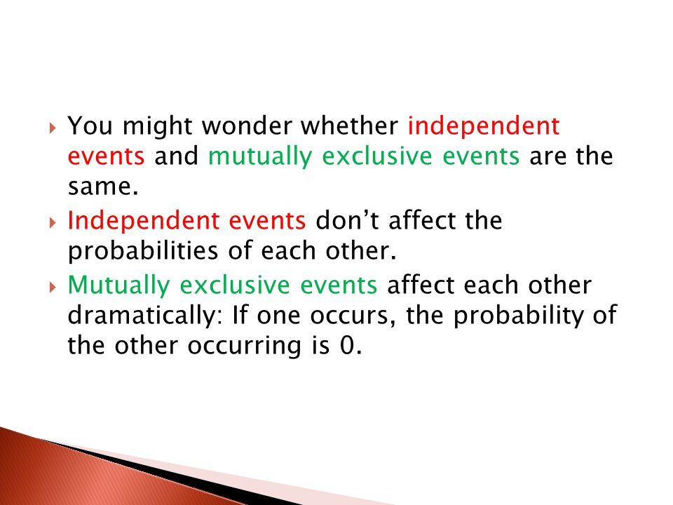  You might wonder whether independent events and mutually exclusive events are the same.  Independent events don't affect the probabilities of each