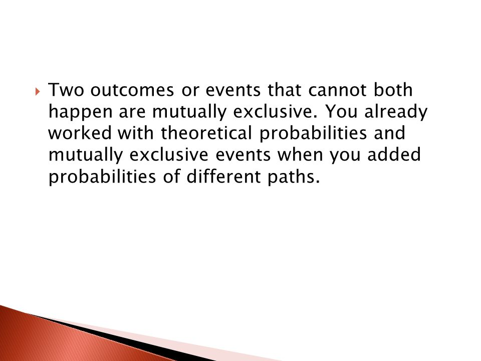  Two outcomes or events that cannot both happen are mutually exclusive. You already worked with theoretical probabilities and mutually exclusive even