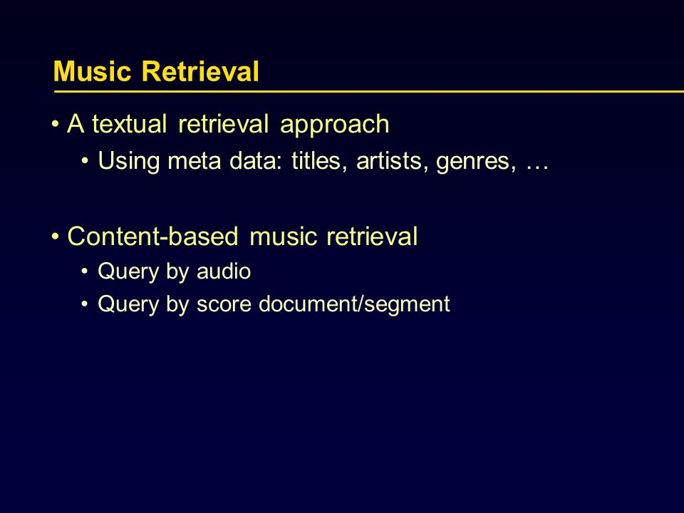 Music Retrieval A textual retrieval approach Using meta data: titles, artists, genres, … Content-based music retrieval Query by audio Query by score document/segment