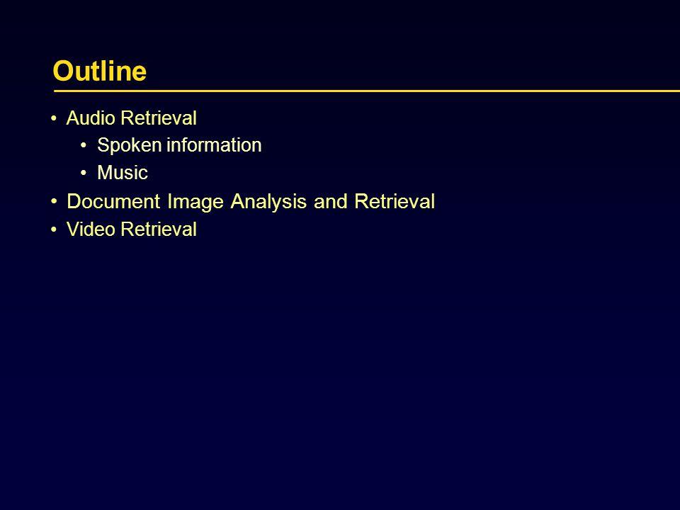 Outline Audio Retrieval Spoken information Music Document Image Analysis and Retrieval Video Retrieval