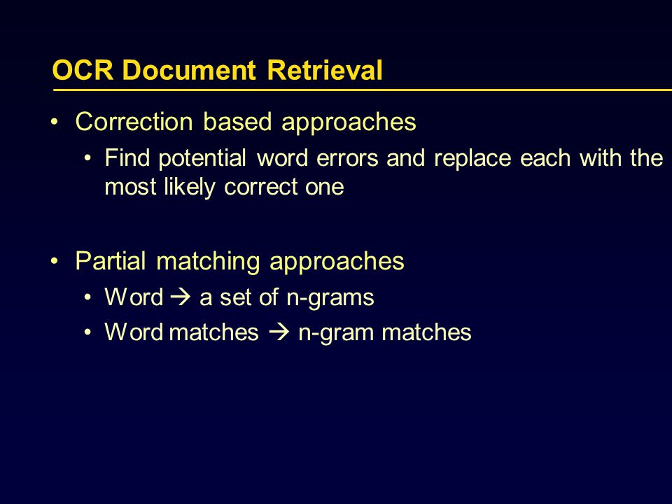 OCR Document Retrieval Correction based approaches Find potential word errors and replace each with the most likely correct one Partial matching approaches Word  a set of n-grams Word matches  n-gram matches
