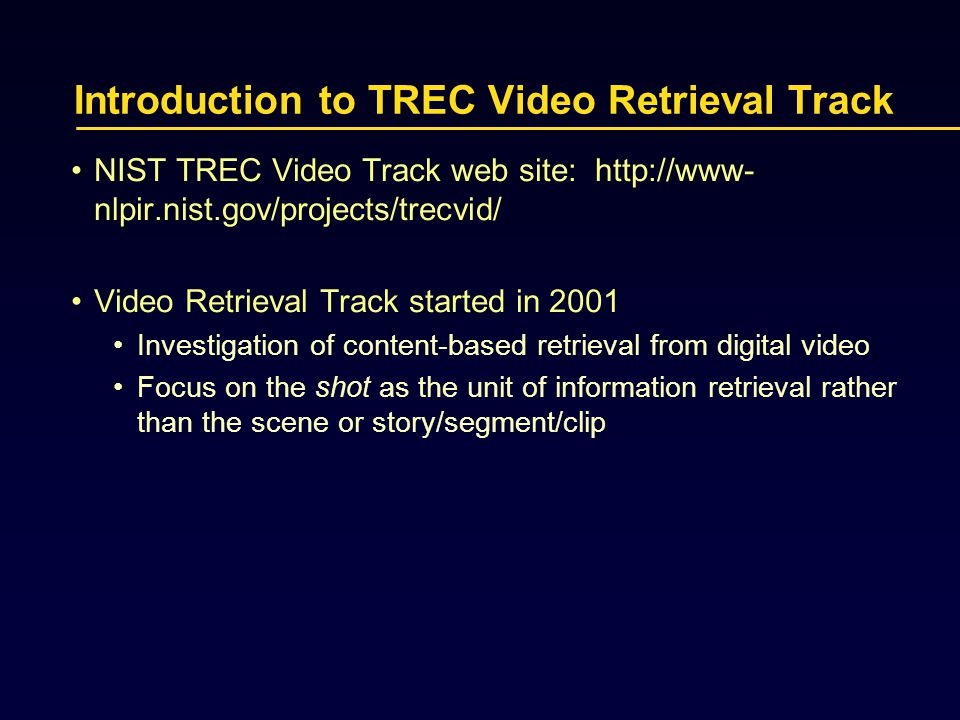 Introduction to TREC Video Retrieval Track NIST TREC Video Track web site: http://www- nlpir.nist.gov/projects/trecvid/ Video Retrieval Track started in 2001 Investigation of content-based retrieval from digital video Focus on the shot as the unit of information retrieval rather than the scene or story/segment/clip