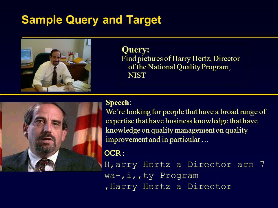 Sample Query and Target Query: Find pictures of Harry Hertz, Director of the National Quality Program, NIST Speech: We're looking for people that have a broad range of expertise that have business knowledge that have knowledge on quality management on quality improvement and in particular … OCR: H,arry Hertz a Director aro 7 wa-,i,,ty Program,Harry Hertz a Director