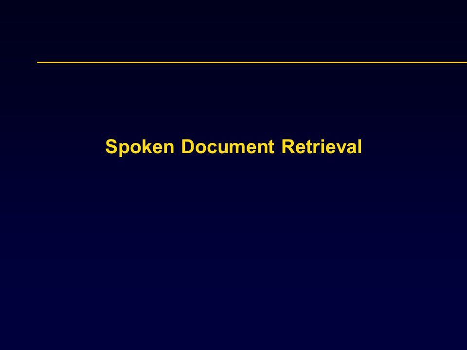 Spoken Document Retrieval: Document Expansion Motivation: documents are erroneous Goal: apply expansion techniques to reduce the impacts of recognition errors in spoken documents Similar to query expansion Treat each speech document as a query Find clean documents that are relevant to speech documents Expand each speech document with the common words in the top ranked clean documents.