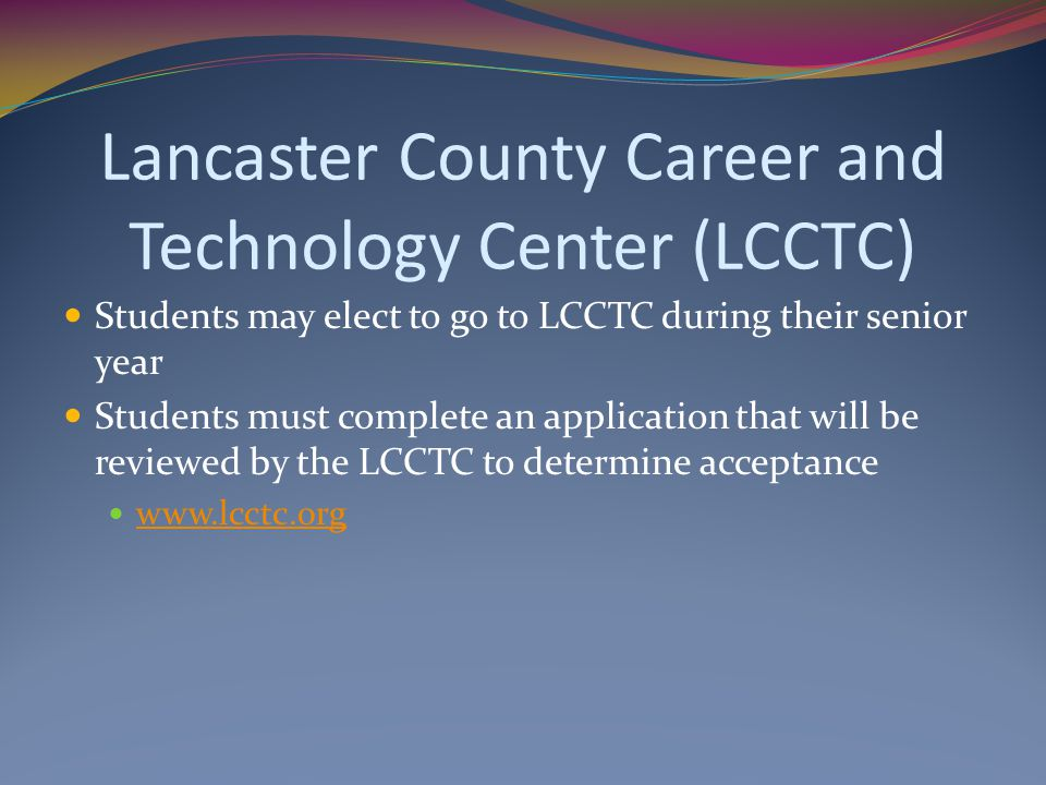 Lancaster County Career and Technology Center (LCCTC) Students may elect to go to LCCTC during their senior year Students must complete an application