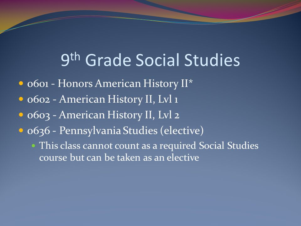 9 th Grade Social Studies 0601 - Honors American History II* 0602 - American History II, Lvl 1 0603 - American History II, Lvl 2 0636 - Pennsylvania Studies (elective) This class cannot count as a required Social Studies course but can be taken as an elective