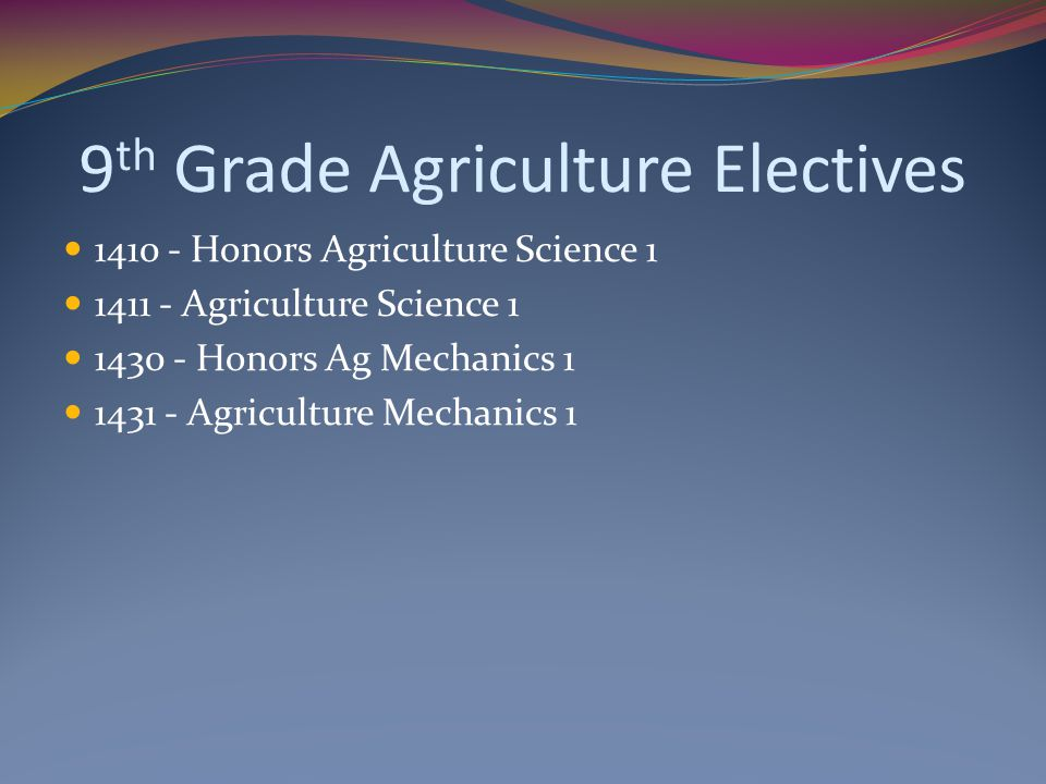 9 th Grade Agriculture Electives 1410 - Honors Agriculture Science 1 1411 - Agriculture Science 1 1430 - Honors Ag Mechanics 1 1431 - Agriculture Mech