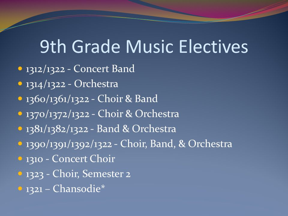 9th Grade Music Electives 1312/1322 - Concert Band 1314/1322 - Orchestra 1360/1361/1322 - Choir & Band 1370/1372/1322 - Choir & Orchestra 1381/1382/13