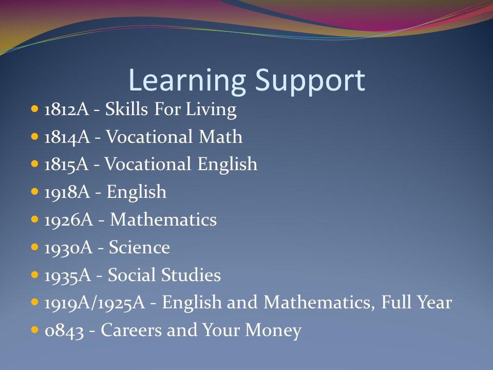 Learning Support 1812A - Skills For Living 1814A - Vocational Math 1815A - Vocational English 1918A - English 1926A - Mathematics 1930A - Science 1935