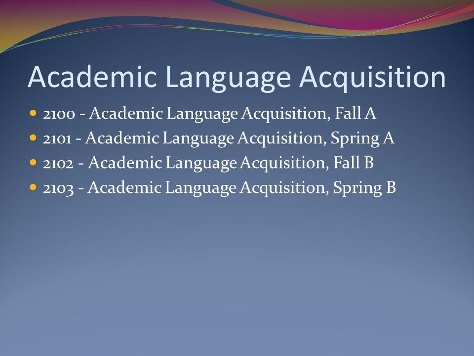 Academic Language Acquisition 2100 - Academic Language Acquisition, Fall A 2101 - Academic Language Acquisition, Spring A 2102 - Academic Language Acquisition, Fall B 2103 - Academic Language Acquisition, Spring B