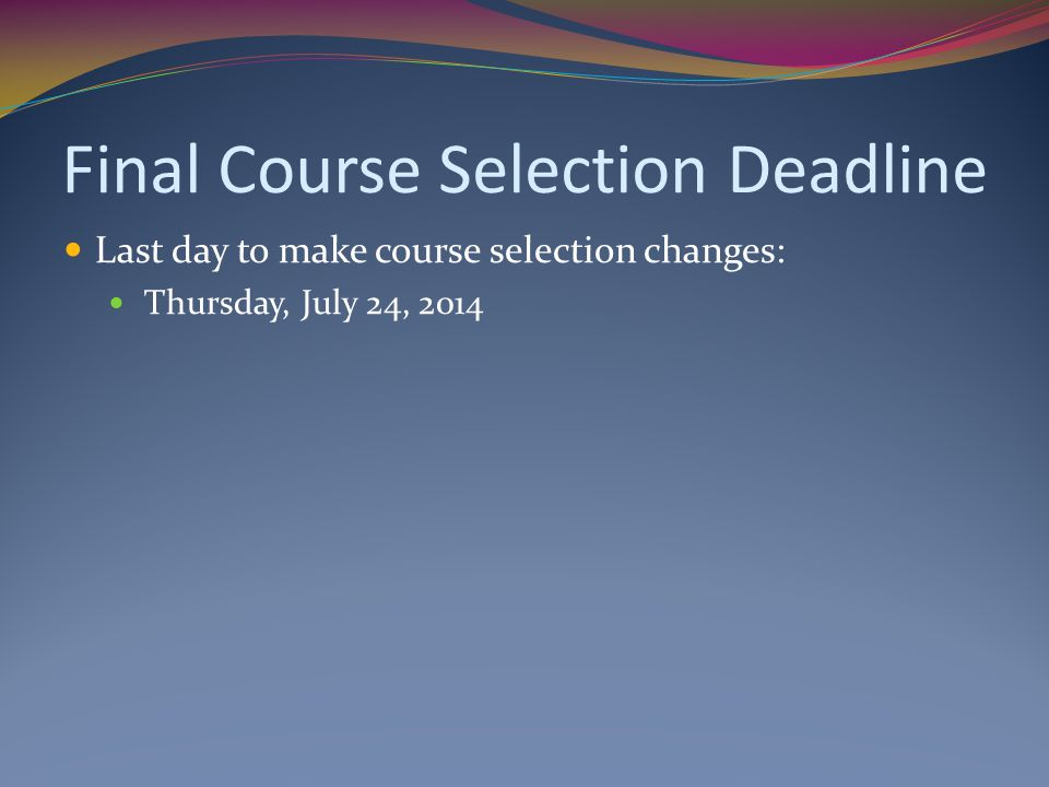 Final Course Selection Deadline Last day to make course selection changes: Thursday, July 24, 2014