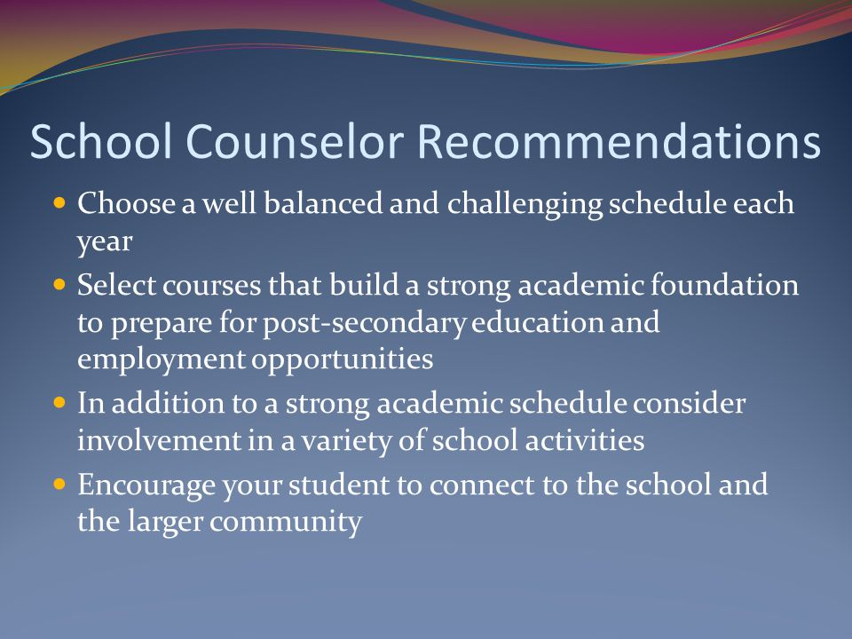 School Counselor Recommendations Choose a well balanced and challenging schedule each year Select courses that build a strong academic foundation to p