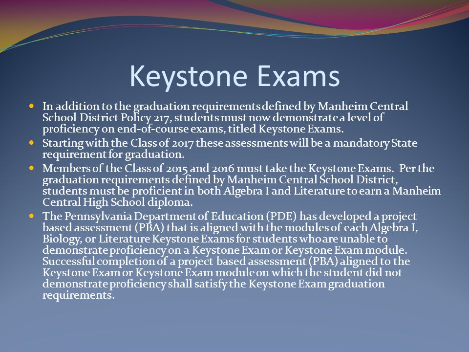 Keystone Exams In addition to the graduation requirements defined by Manheim Central School District Policy 217, students must now demonstrate a level