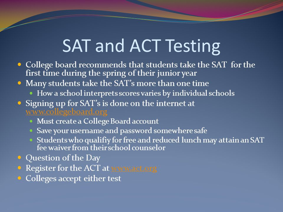 SAT and ACT Testing College board recommends that students take the SAT for the first time during the spring of their junior year Many students take t
