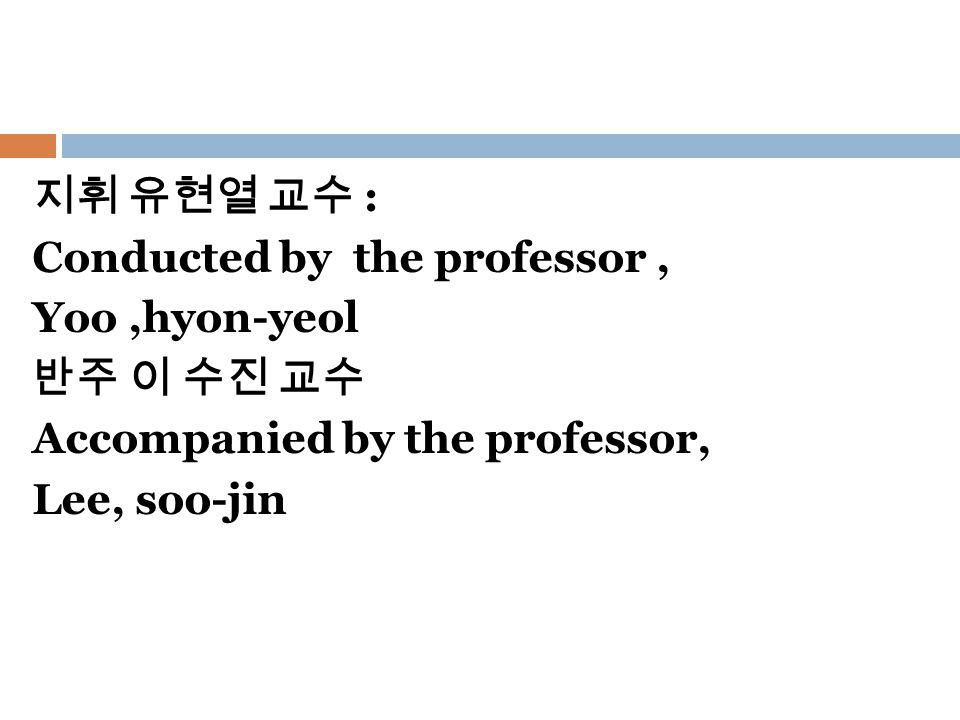 지휘 유현열 교수 : Conducted by the professor, Yoo,hyon-yeol 반주 이 수진 교수 Accompanied by the professor, Lee, soo-jin