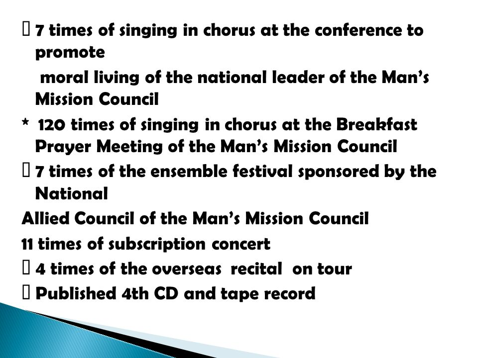 7 times of singing in chorus at the conference to promote moral living of the national leader of the Man's Mission Council * 120 times of singing in chorus at the Breakfast Prayer Meeting of the Man's Mission Council 7 times of the ensemble festival sponsored by the National Allied Council of the Man's Mission Council 11 times of subscription concert 4 times of the overseas recital on tour Published 4th CD and tape record