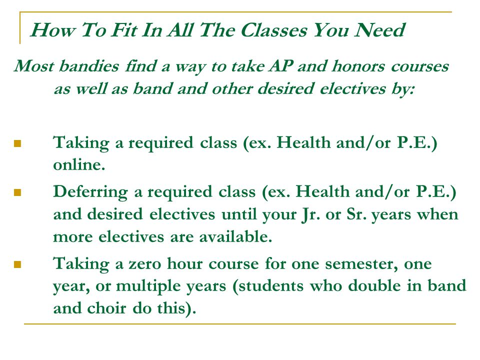 How To Fit In All The Classes You Need Most bandies find a way to take AP and honors courses as well as band and other desired electives by: Taking a required class (ex.