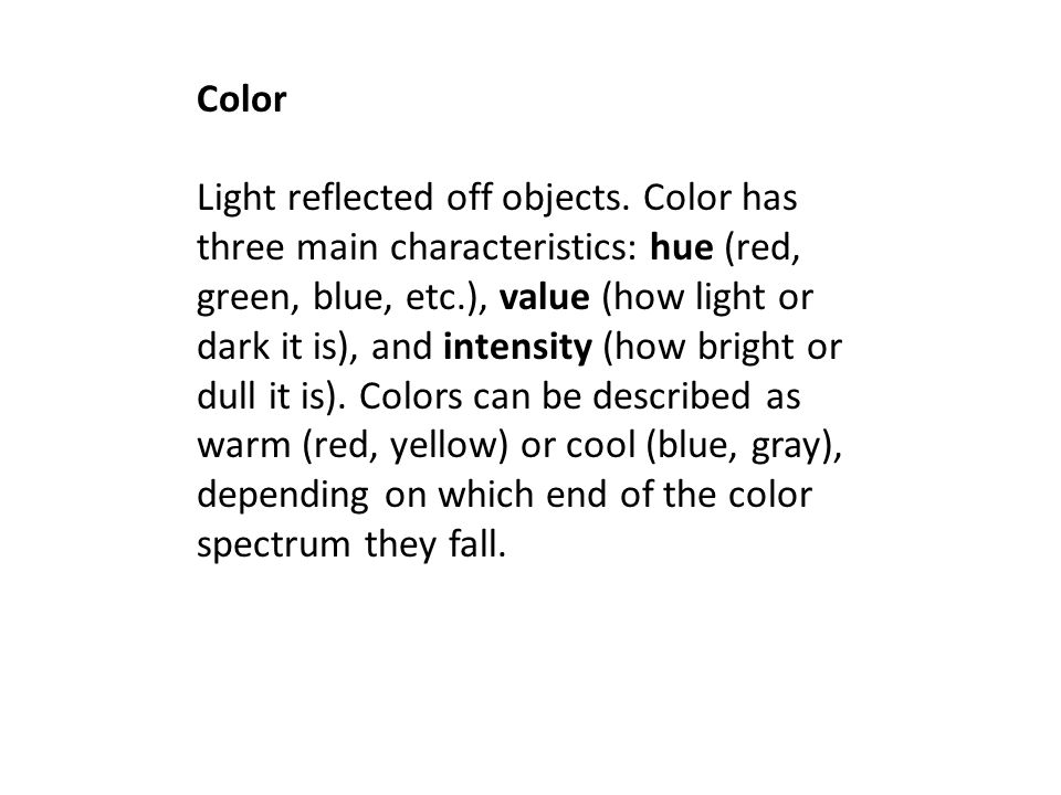 Color Light reflected off objects. Color has three main characteristics: hue (red, green, blue, etc.), value (how light or dark it is), and intensity