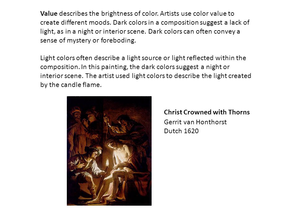 Value describes the brightness of color. Artists use color value to create different moods. Dark colors in a composition suggest a lack of light, as i