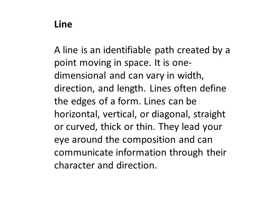 Line A line is an identifiable path created by a point moving in space. It is one- dimensional and can vary in width, direction, and length. Lines oft