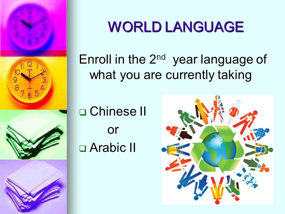 WORLD LANGUAGE Enroll in the 2 nd year language of what you are currently taking  Chinese II or  Arabic II