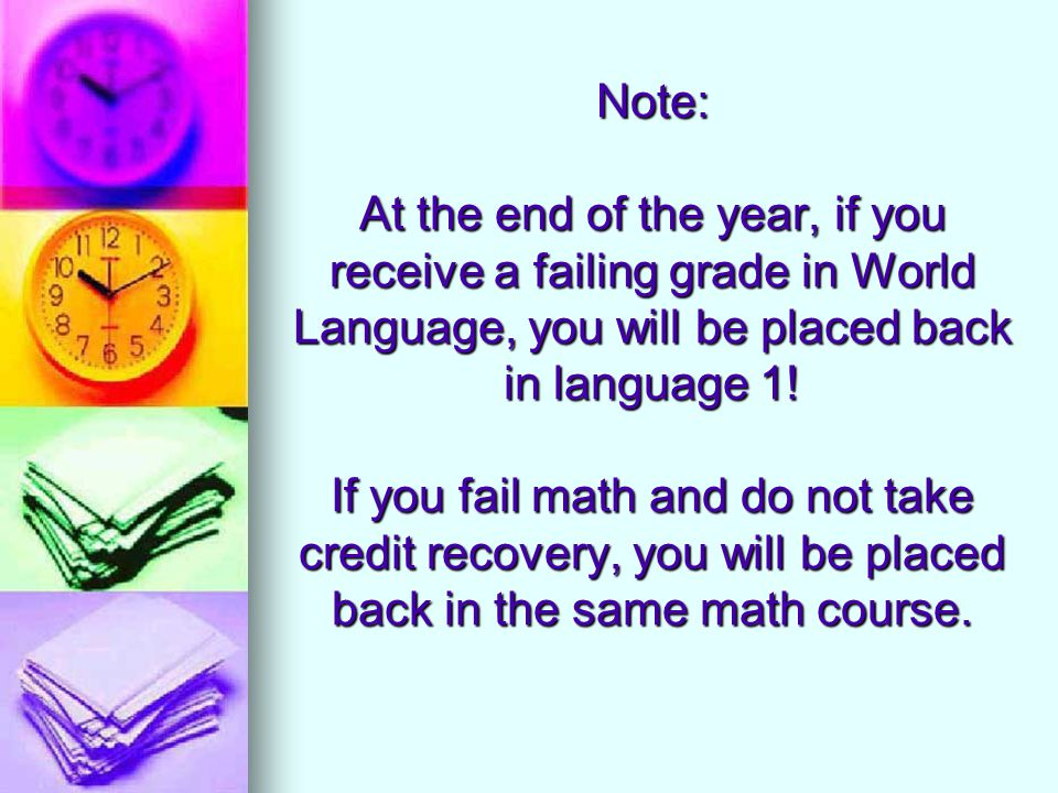 Note: At the end of the year, if you receive a failing grade in World Language, you will be placed back in language 1! If you fail math and do not tak
