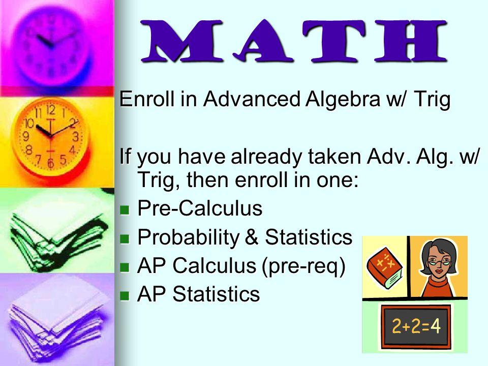 Math Enroll in Advanced Algebra w/ Trig If you have already taken Adv. Alg. w/ Trig, then enroll in one: Pre-Calculus Pre-Calculus Probability & Stati